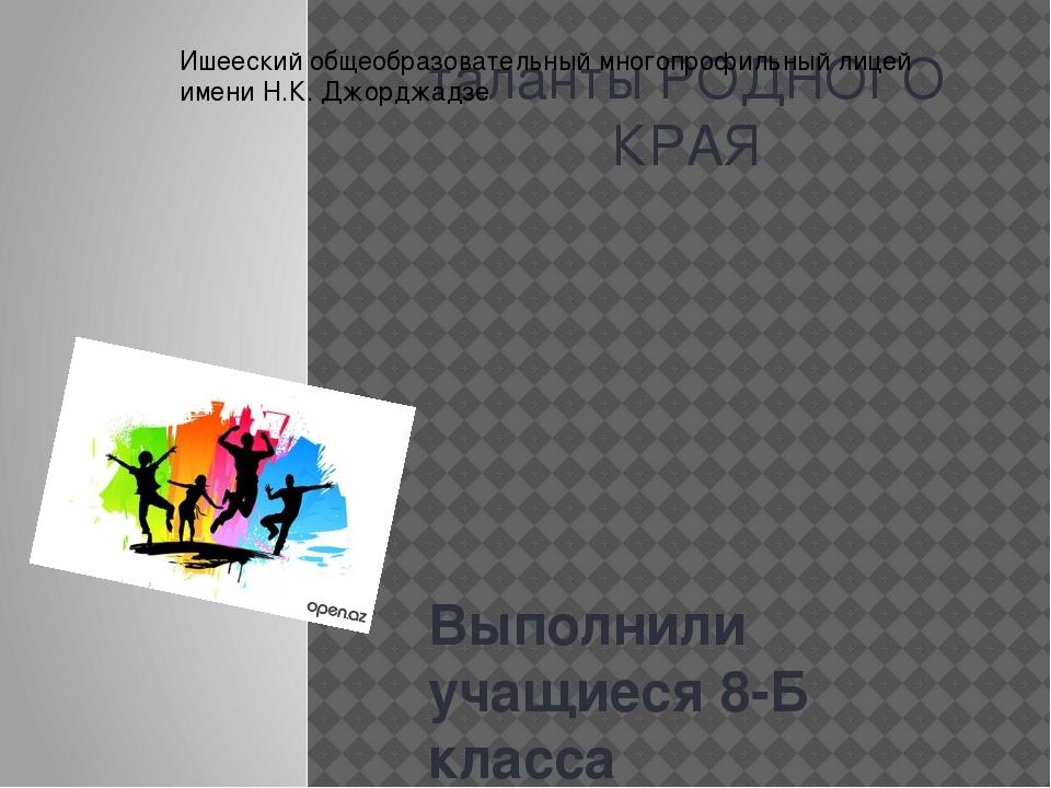 таланты РОДНОГО КРАЯ Выполнили учащиеся 8-Б класса Ишееский общеобразовательн...