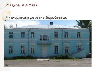 Усадьба А.А.Фета находится в деревне Воробьевка.
