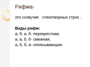 Рифма- это созвучие стихотворных строк . Виды рифм: а, б, а, б- перекрестная,