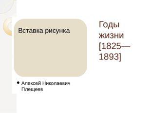 Годы жизни [1825—1893] Алексей Николаевич Плещеев