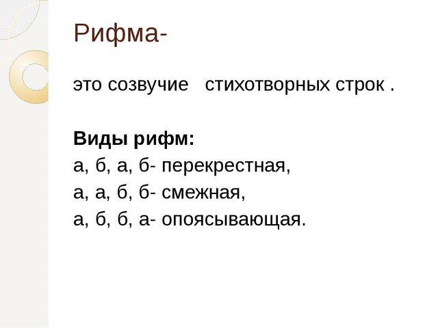 Рифма- это созвучие стихотворных строк . Виды рифм: а, б, а, б- перекрестная,...