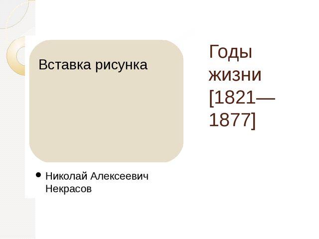 Годы жизни [1821—1877] Николай Алексеевич Некрасов