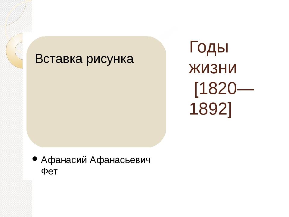Годы жизни [1820—1892] Афанасий Афанасьевич Фет