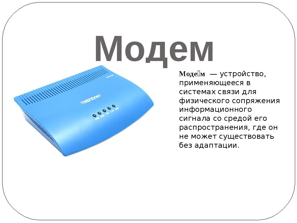 Модем Моде́м— устройство, применяющееся в системах связи для физического со...