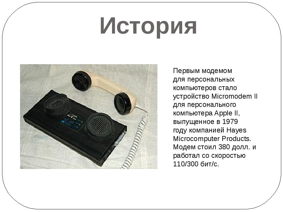 История Первым модемом дляперсональных компьютеров стало устройство Micromod...