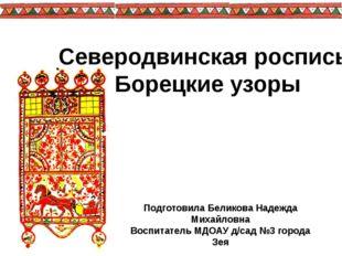 Северодвинская роспись: Борецкие узоры Подготовила Беликова Надежда Михайловн