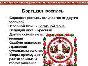 Борецкая роспись Борецкая роспись отличается от других росписей Северной Двин