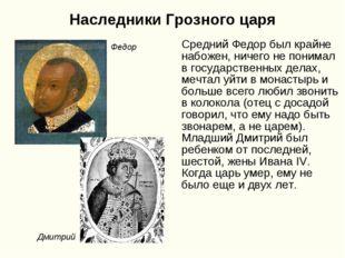 Наследники Грозного царя Средний Федор был крайне набожен, ничего не понимал