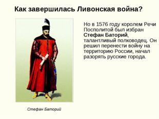Как завершилась Ливонская война? Но в 1576 году королем Речи Посполитой был и
