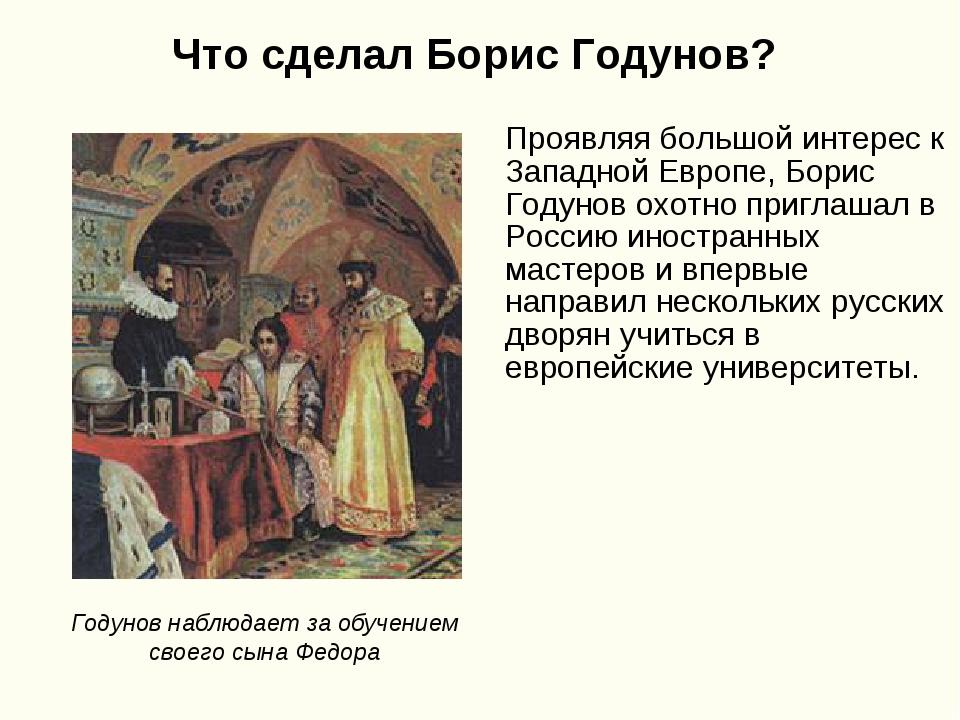 Что сделал Борис Годунов? Проявляя большой интерес к Западной Европе, Борис Г...
