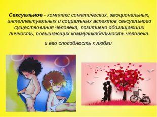 Сексуальное- комплекс соматических, эмоциональных, интеллектуальных и социал