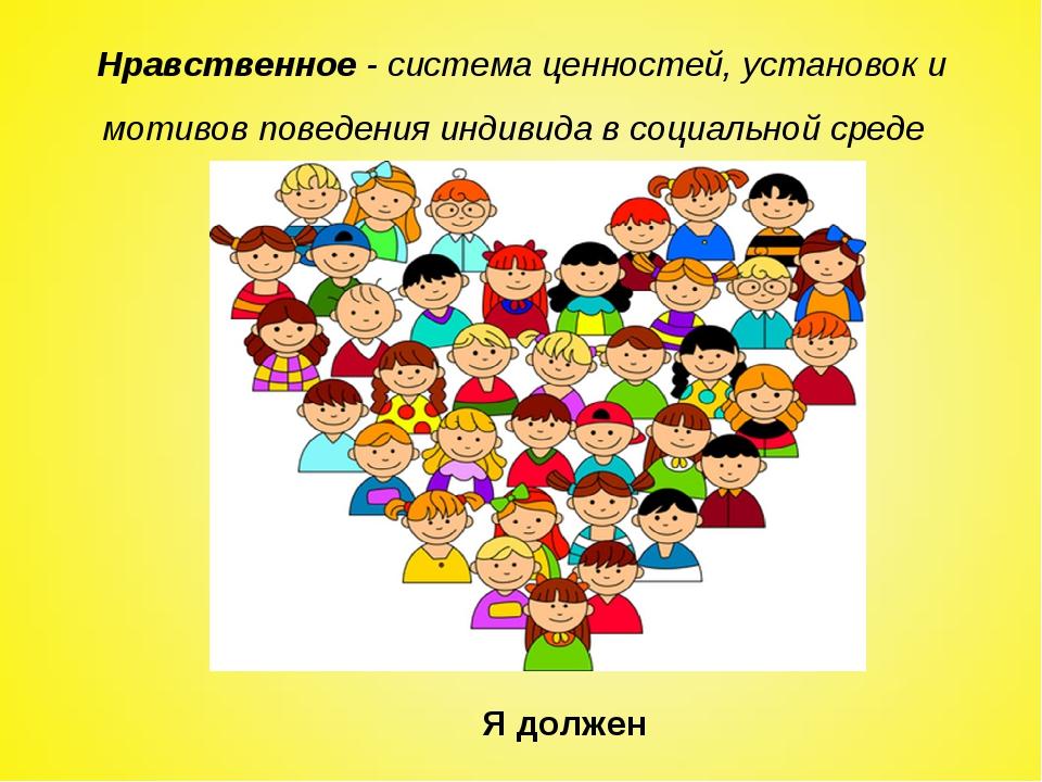 Нравственное- система ценностей, установок и мотивов поведения индивида в со...