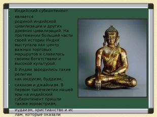 Индийский субконтинент является родинойиндийской цивилизациии других древ