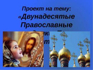 Проект на тему: «Двунадесятые Православные праздники. Пасха Христова»