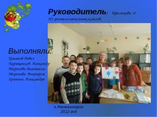 Руководитель: Щегликова О. Ю, учитель начальных классов, МОУ « СОШ № 8» Выпол