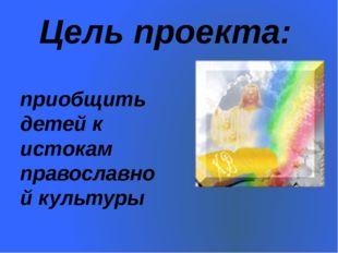 Цель проекта: приобщить детей к истокам православной культуры