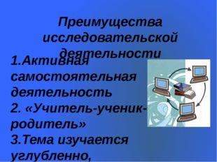 Преимущества исследовательской деятельности 1.Активная самостоятельная деятел
