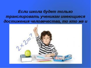 Если школа будет только транслировать ученикам имеющиеся достижения человечес