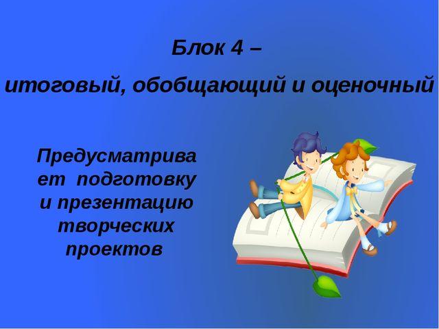 Предусматривает подготовку и презентацию творческих проектов Блок 4 – итогов...
