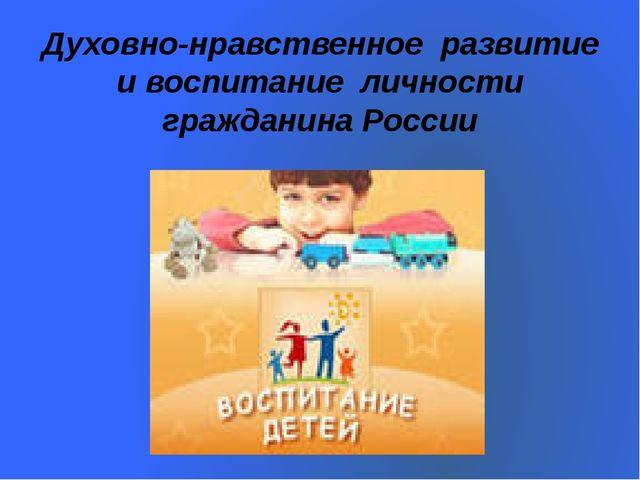 Духовно-нравственное развитие и воспитание личности гражданина России