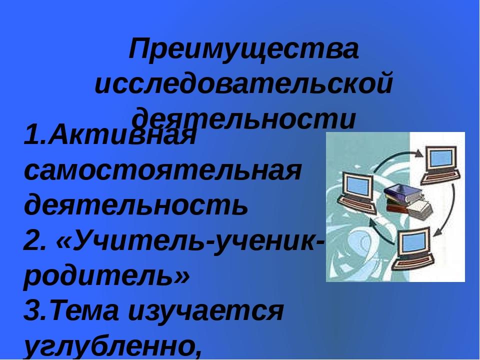 Преимущества исследовательской деятельности 1.Активная самостоятельная деятел...