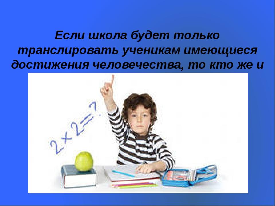 Если школа будет только транслировать ученикам имеющиеся достижения человечес...
