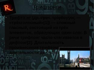 Трифтонги Трифто́нг (др.-греч. τρίφθογγος— «трёхголосный»[1])— сложный глас