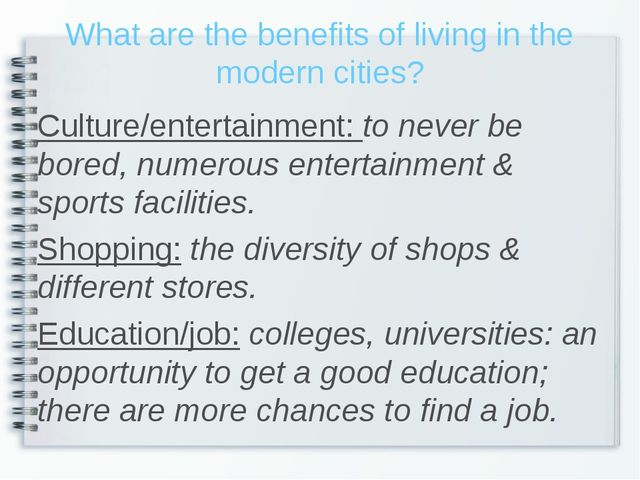 What are the benefits of living in the modern cities? Culture/entertainment:...