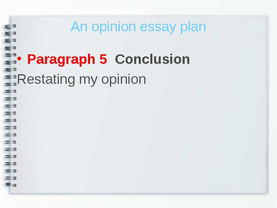 An opinion essay plan Paragraph 5 Conclusion Restating my opinion