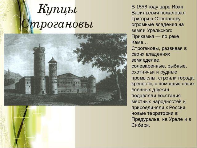 Купцы Строгановы В 1558 году царь Иван Васильевич пожаловал Григорию Строгано...