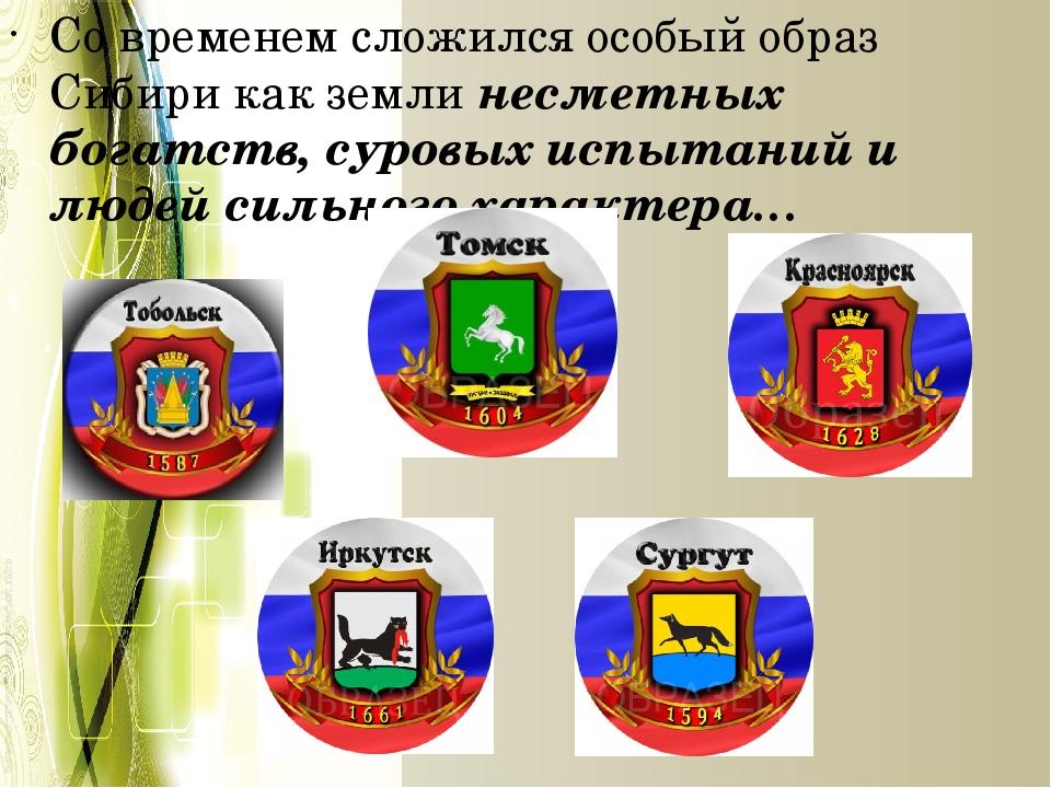 Со временем сложился особый образ Сибири как земли несметных богатств, суровы...