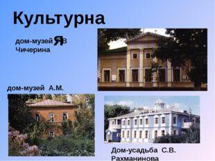 Культурная дом-музей Г.В Чичерина дом-музей А.М. Мичурина Дом-усадьба С.В. Ра