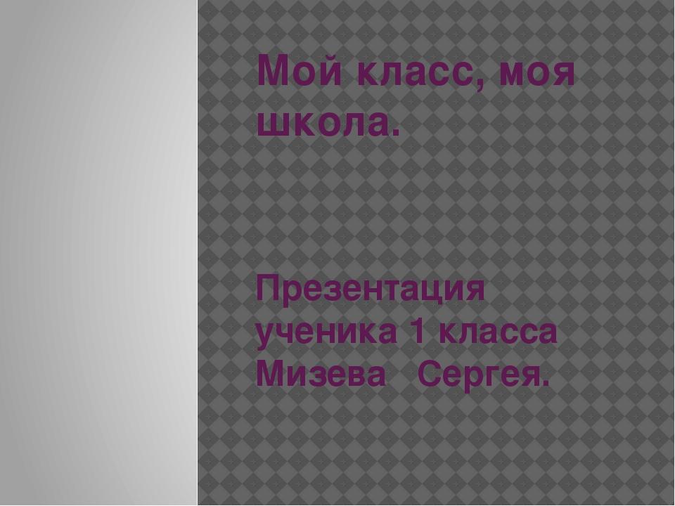 Мой класс, моя школа. Презентация ученика 1 класса Мизева Сергея.