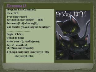Пятницы 13 Program TaskCalendar2; Uses CRT; Type date=record day,month,year: