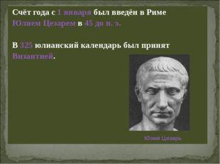 Счёт года с 1 января был введён в Риме Юлием Цезарем в 45 до н. э. В 325 юли