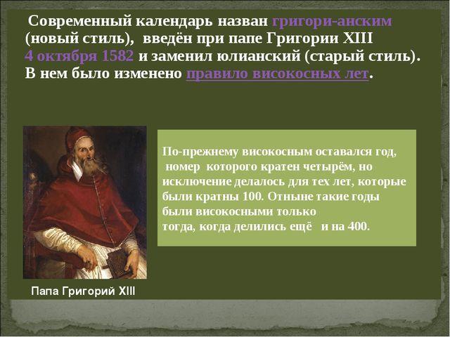 Современный календарь назван григори-анским (новый стиль), введён при папе Г...