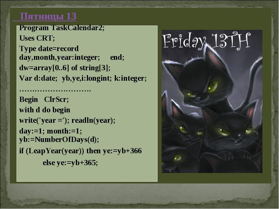 Пятницы 13 Program TaskCalendar2; Uses CRT; Type date=record day,month,year:...