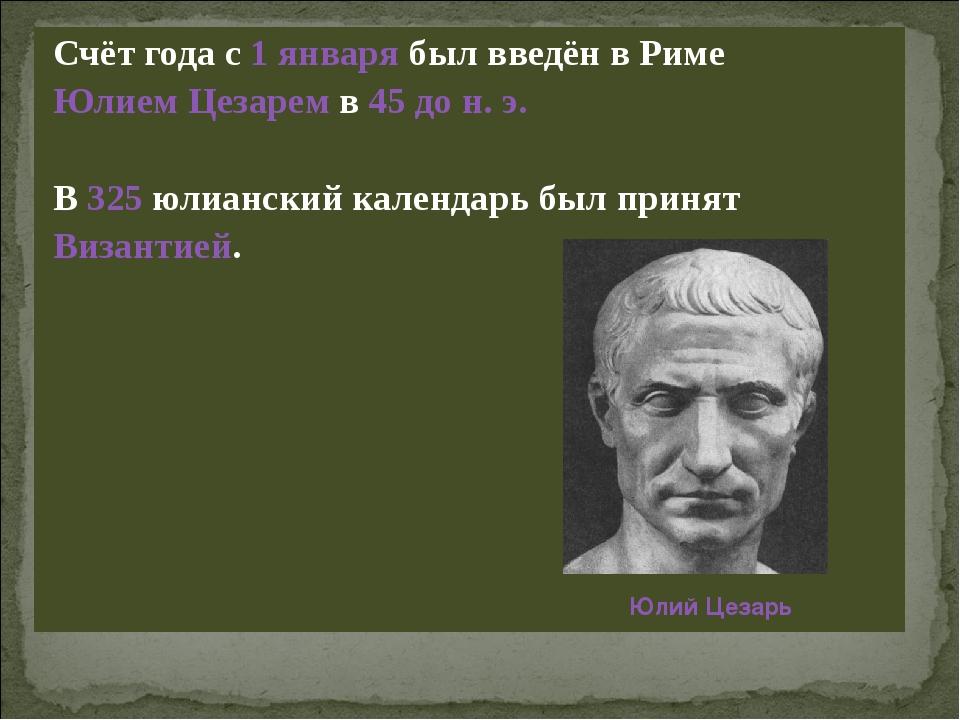 Счёт года с 1 января был введён в Риме Юлием Цезарем в 45 до н. э. В 325 юли...