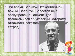 Во время Великой Отечественной войны, Валентин Берестов был эвакуирован в Та