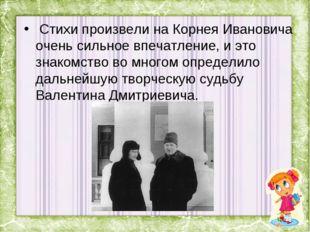 Стихи произвели на Корнея Ивановича очень сильное впечатление, и это знакомс