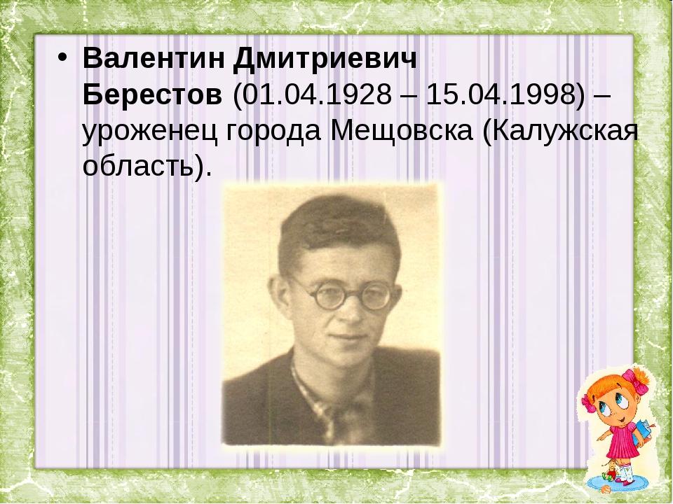 Валентин Дмитриевич Берестов(01.04.1928 – 15.04.1998) – уроженец города Мещо...