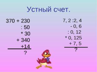 Устный счет. 370 + 230 : 50 * 30 + 340 +14 ? 7, 2 :2, 4 - 0, 6 : 0, 12 * 0, 1