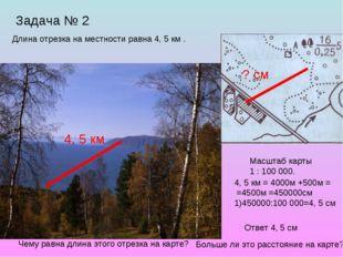 Задача № 2 4, 5 км Длина отрезка на местности равна 4, 5 км . Масштаб карты 1