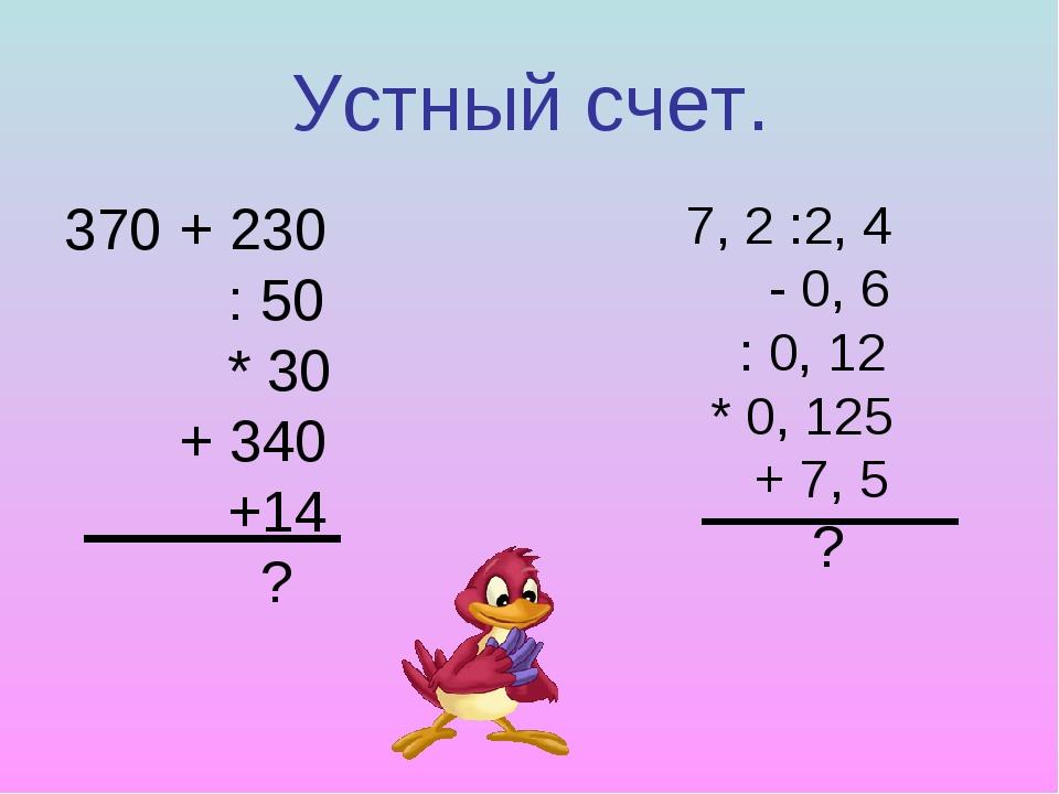 Устный счет. 370 + 230 : 50 * 30 + 340 +14 ? 7, 2 :2, 4 - 0, 6 : 0, 12 * 0, 1...
