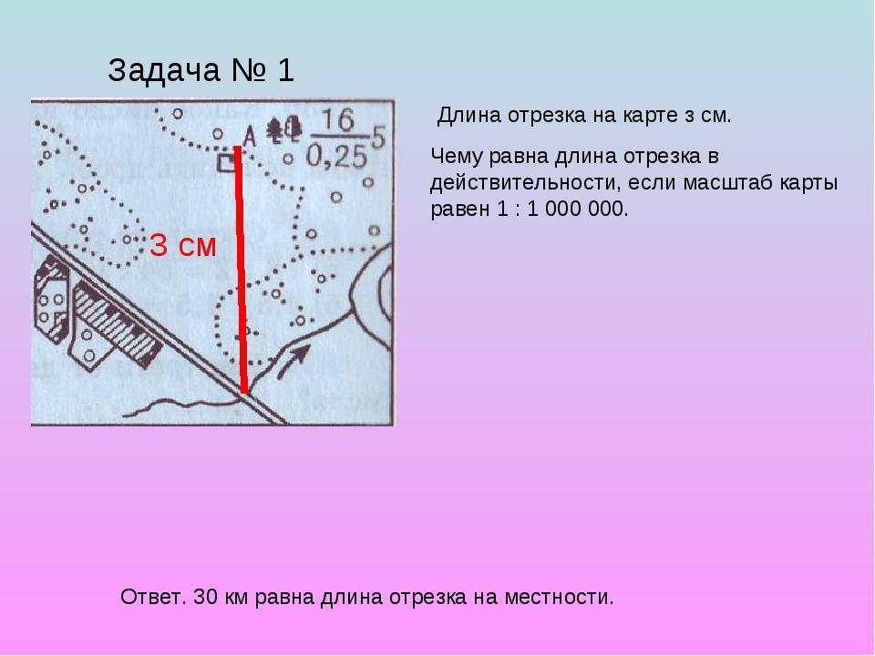 Задача № 1 Длина отрезка на карте з см. 3 см Чему равна длина отрезка в дейст...