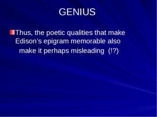 GENIUS Thus, the poetic qualities that make Edison's epigram memorable also
