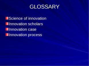 GLOSSARY Science of innovation Innovation scholars Innovation case Innovation