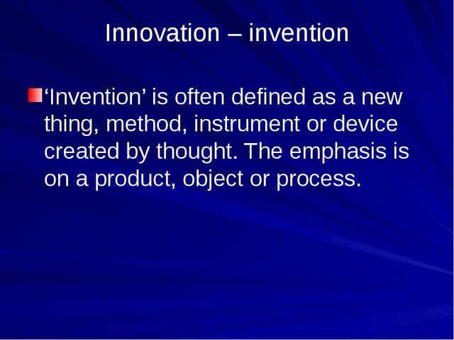 Innovation – invention 'Invention' is often defined as a new thing, method, i...