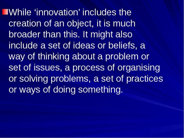 While 'innovation' includes the creation of an object, it is much broader tha...