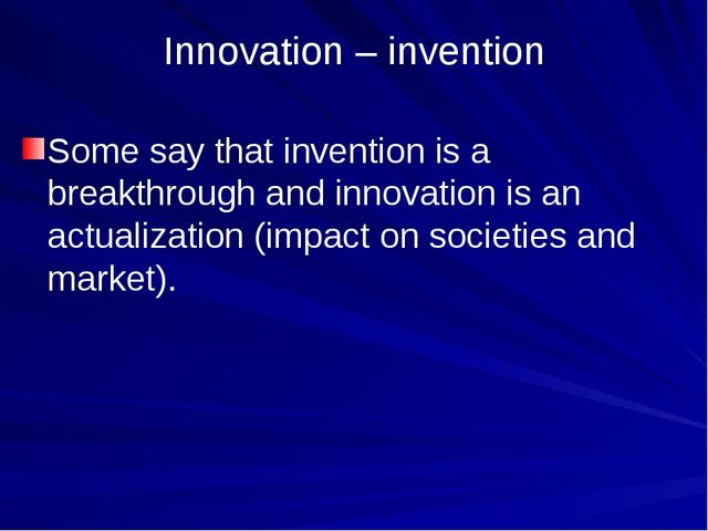 Innovation – invention Some say that invention is a breakthrough and innovati...